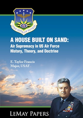 Cover -  A HOUSE BUILT ON SAND: Air Supremacy in US Air Force History, Theory, and Doctrine