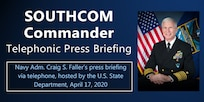 Graphic with official photo of Adm. Craig Faller. Text: SOUTHCOM Commander Telephonic Press Briefing. Navy Adm. Craig S. Faller's press briefing via telephone, hosted by the U.S. State Department, April 17, 2020