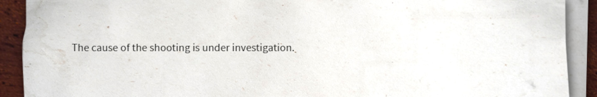 Writing sample of an investigation statement: The cause of the shooting is under investigation.
