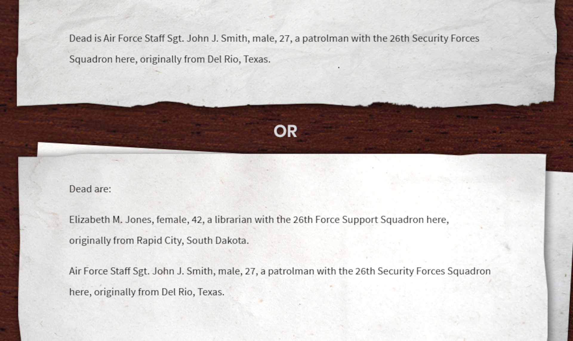 Writing sample of a bridge sentence for deceased: Dead is Air Force Staff Sgt. John J. Smith, male, 27, a patrolman with the 26th Security Forces Squadron here, originally from Del Rio, Texas. Or Dead are: Elizabeth M. Jones, female, 42, a librarian with the 26th Force Support Squadron here, originally from Rapid City, South Dakota. Air Force Staff Sgt. John J. Smith, male, 27, a patrolman with the 26th Security Forces Squadron here, originally from Del Rio, Texas.