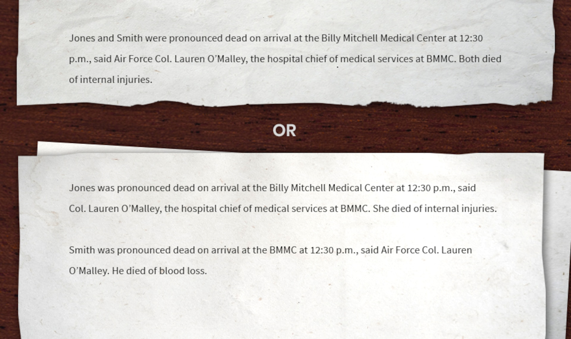 Writing sample for writing the medical information: Jones and Smith were pronounced dead on arrival at the Billy Mitchell Medical Center at 12:30 p.m., said Col. Lauren O'Malley, the hospital chief of medical services at BMMC. Both died of internal injuries. Or Jones was pronounced dead on arrival at the Billy Mitchell Medical Center at 12:30 p.m., said Col. Lauren O'Malley, the hospital chief of medical services at BMMC. She died of internal injuries. Smith was pronounced dead on arrival at the BMMC at 12:30 p.m., said O'Malley. He died of blood loss.