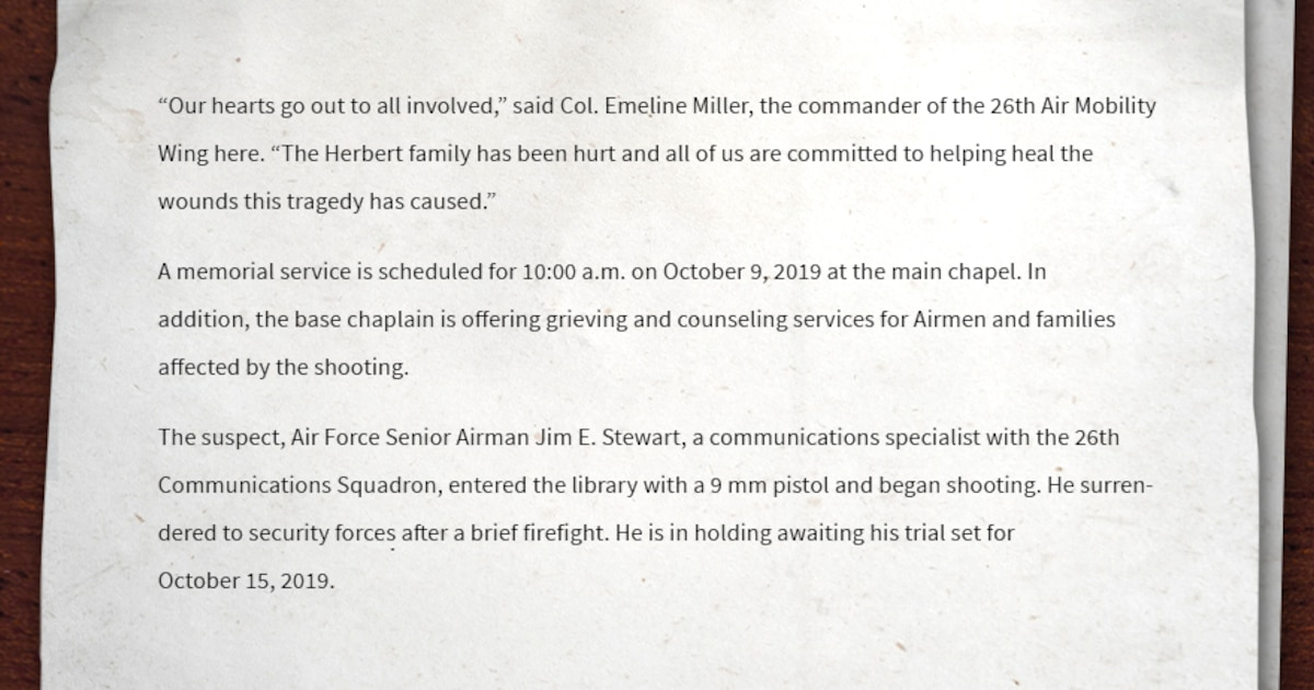 "Writing sample of miscellaneous information: ""Our hearts go out to all involved,"" said Col. Emeline Miller, the commander of the 26th Air Mobility Wing here. ""The Herbert family has been hurt and all of us here are committed to helping heal the wounds this tragedy has caused."" A memorial service is scheduled for 10:00 a.m. on October 9, 2019 at the main chapel. In addition, the base chaplain is offering grieving and counseling services for Airmen and families affected by the shooting. The suspect, Air Force Senior Airman Jim E. Stewart, a communications specialist with the 26th Communications Squadron here, entered the library with a 9 mm pistol and began shooting. He surrendered to security forces after a brief firefight. He is in holding awaiting his trial set for October 15, 2019."