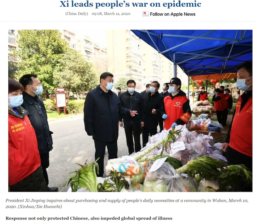 People's Daily depiction of Xi's visit to a Wuhan market. On 10 March 2020, CCP General Secretary and PRC President Xi Jinping visited Wuhan, COVID-19's outbreak origin. The visit was designed to be a media showcase demonstrating Xi's leadership and control over all aspects of the crisis, from medical research to hospital operations to food supply. Note the early use of the now-standard CCP propaganda line about how the PRC response bought the world time to prepare for the pandemic.