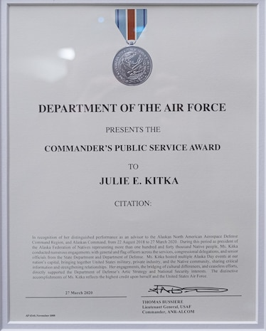 The Commander's Public Service Award, given to civilians who are not employed by the Department of the Air Force and who have either aided in realizing specific achievements, major projects, or assisted in an Air Force unit reach a major milestone is the first military award presented to Ms. Julie Kitka, president of the Alaska Federation of Natives April 16, 2020, at Anchorage, Alaska. Kitka served as an advisor to the Alaskan North American Aerospace Defense Command Region, and Alaskan Command, on behalf of more than one hundred and forty thousand Native people.