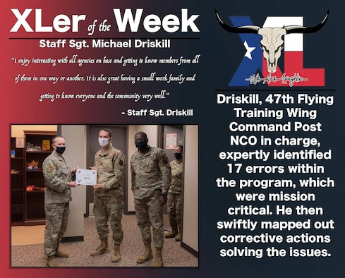 """Staff Sgt. Michael Driskill, 85th Flying Traning Squadron 47th Flying Training Wing Command Post, was chosen by wing leadership to be the """"XLer of the Week"""", the week of Dec. 01, 2020, at Laughlin Air Force Base, Texas. The """"XLer"""" award, presented by Col. Craig Prather, 47th Flying Training Wing commander, and Chief Master Sgt. Brian Lewis, 47th Operations Group superintendent, is given to those who consistently make outstanding contributions to their unit and the Laughlin mission. (U.S. Air Force Graphic by Airman 1st Class David Phaff)"""