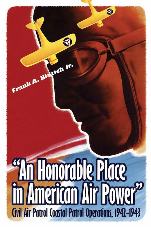 "Book cover: ""An Honorable Place in American Air Power"": Civil Air Patrol Coastal Patrol Operations, 1942–1943  by Dr. Frank Blazich"