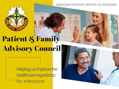 Madigan Army Medical Center is taking applications from members of our military community interested in helping us improve the healthcare experience for everyone. Madigan's Patient and Family Advisory Council is comprised of volunteer patients, family members of patients, and Madigan staff who meet monthly to improve the medical center's programs and overall quality and safety.
