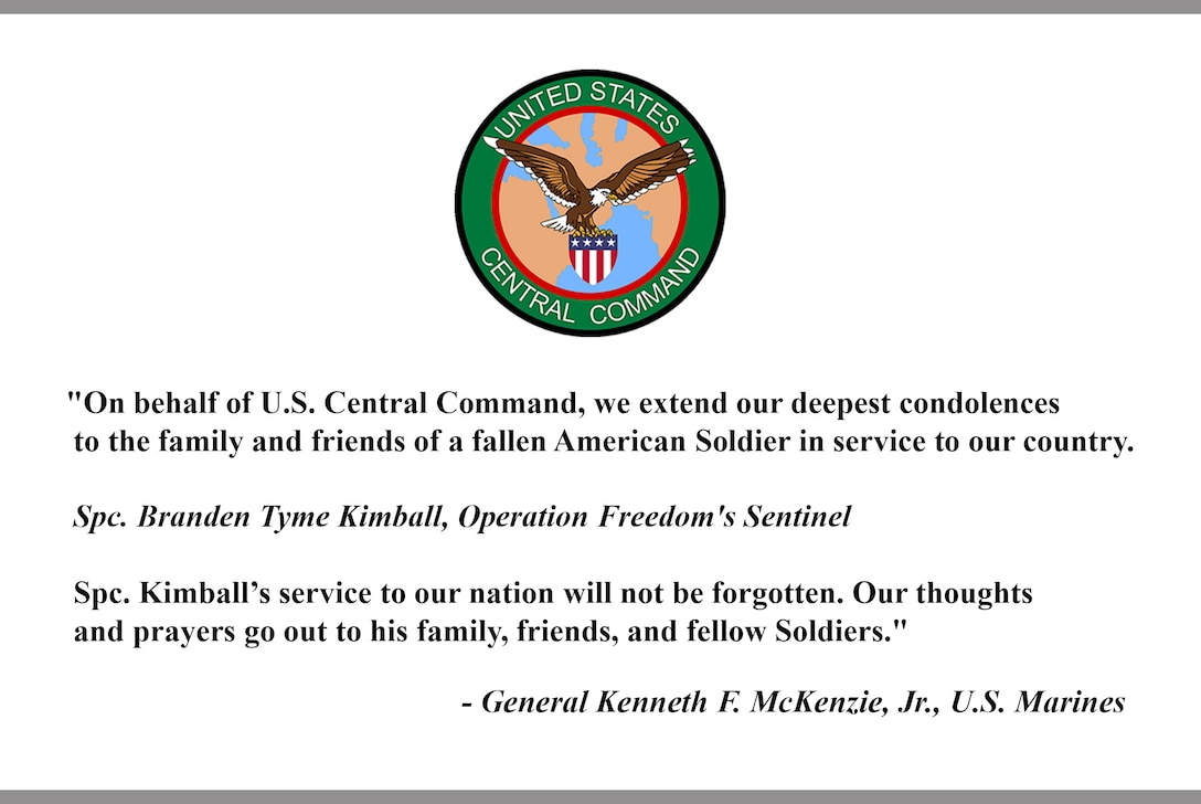 On behalf of U.S. Central Command, we extend our deepest condolences to the family and friends of a fallen American Soldier in service to our country.  Spc. Branden Tyme Kimball, Operation Freedom's Sentinel Spc. Kimball's service to our nation will not be forgotten. Our thoughts and prayers go out to his family, friends, and fellow Soldiers. -General Kenneth F. McKenzie, Jr., U.S. Marines