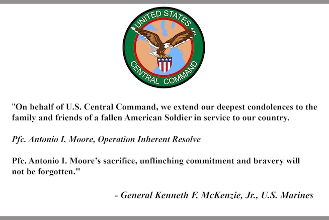 """""""On behalf of U.S. Central Command, we extend our deepest condolences to the family and friends of a fallen American Soldier in service to our country.  Pfc. Antonio I. Moore, Operation Inherent Resolve  Pfc. Antonio I. Moore's sacrifice, unflinching commitment and bravery will not be forgotten.""""  - General Kenneth F. McKenzie, Jr., U.S. Marines"""