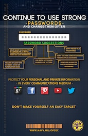 161103-D-UU395-001 FORT MEADE, Md. (Nov. 10, 2016) Continue to use strong passwords and change often; protect your personal and private information - in every communications medium. Don't make yourself an easy target. Navy.mil/OPSEC (Dept. of Defense graphic by Nathan Quinn/Released)