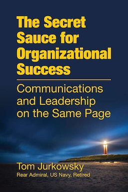 Cover of the book that reads The Secret Sauce for Organizational Success: Communications and Leadership on the Same Page. by Rear Admiral Tom Jurkowsky, US Navy, Retired. The book has a dark blue background with the image of a lighthouse.