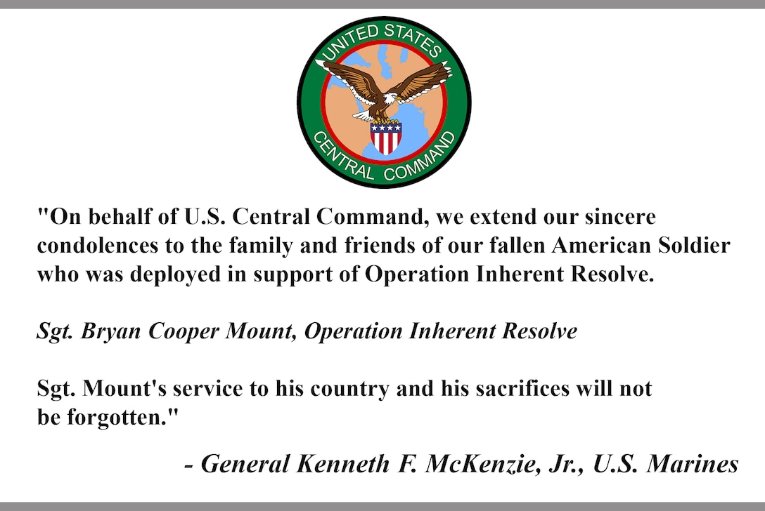 """""""On behalf of U.S. Central Command, we extend our sincere  condolences to the family and friends of our fallen American Soldier who was deployed in support of Operation Inherent Resolve.   Sgt. Bryan Cooper Mount, Operation Inherent Resolve  Sgt. Mount's service to his country and his sacrifices will not  be forgotten.""""  - General Kenneth F. McKenzie, Jr., U.S. Marines"""