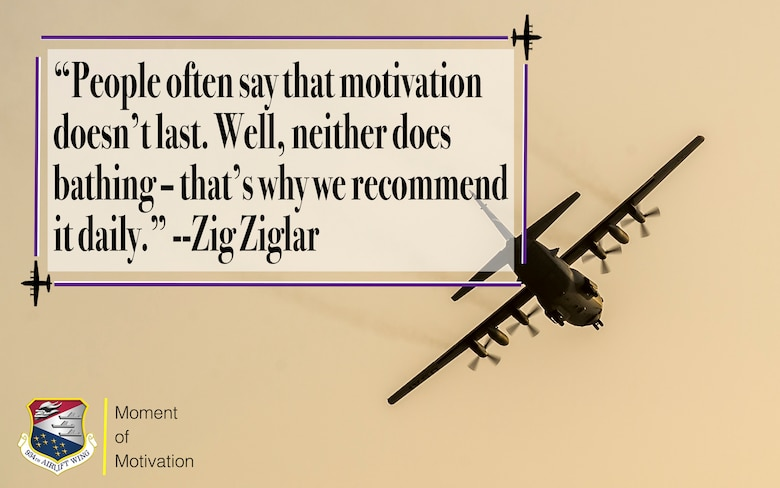 """This week's 934th Airlift Wing's Moment of Motivation comes from author, salesman and motivational speaker Zig Ziglar. Ziglar said, """"People often say that motivation doesn't last. Well, neither does bathing-that's why we recommend it daily."""""""