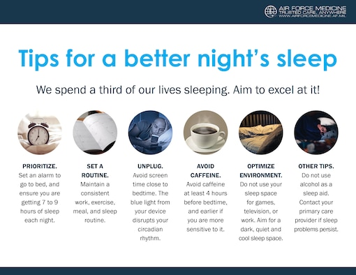 Sleep is a vital component to overall health and readiness. There are several things Airmen can do to improve their sleep habits, including setting an alarm for bed, avoiding screens that emit disruptive blue light, and avoiding caffeine several hours before bedtime.