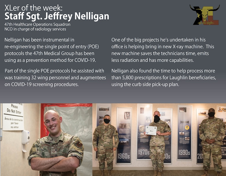 "Staff Sgt. Jeffrey Nelligan, 47th Healthcare Operations Squadron NCO in charge of radiology services, was chosen by wing leadership to be the ""XLer of the Week"", the week of June 8, 2020, at Laughlin Air Force Base, Texas. The ""XLer"" award, presented by Col. Lee Gentile, 47th Flying Training Wing commander, and Chief Master Sgt. Robert L. Zackery III, 47th FTW command chief master sergeant, is given to those who consistently make outstanding contributions to their unit and the Laughlin mission. (U.S. Air Force Graphic by Senior Airman Anne McCready)"