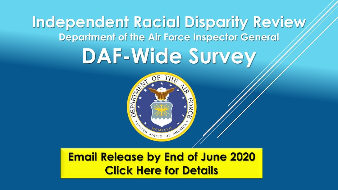 On 2 June 2020, Secretary of the Air Force Barbara M. Barrett, Air Force Chief of Staff Gen. David L. Goldfein, and Chief of Space Operations Gen. John W. Raymond directed the Department of the Air Force Inspector General to conduct a review into racial disparity in the Department of the Air Force. This effort is independent, under the direct authority of the Secretary. (U.S. Air Force courtesy graphic)