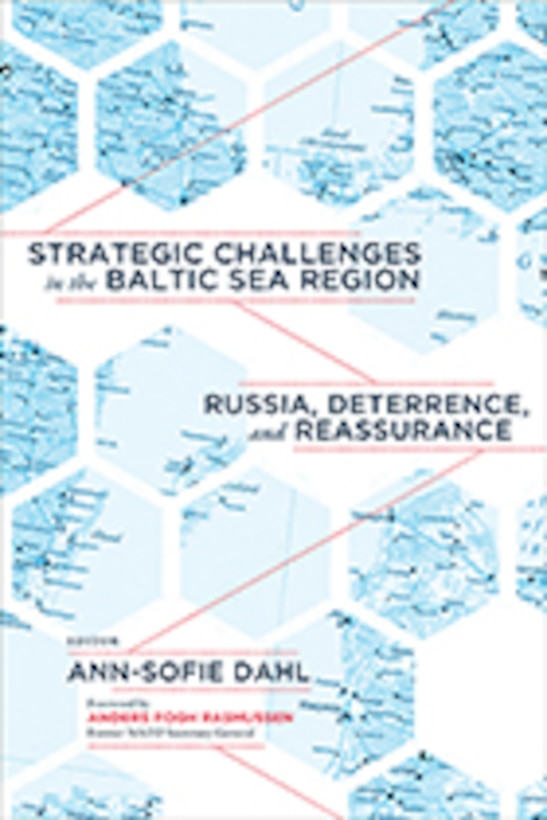 STRATEGIC CHALLENGES IN THE BALTIC SEA REGION Russia, Deterrence, and Reassurance Ann-Sofie Dahl, Editor Foreword by Anders Fogh Rasmussen