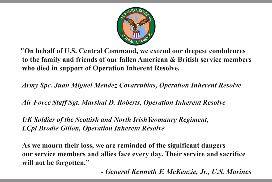"""""""On behalf of U.S. Central Command, we extend our deepest condolences to the family and friends of our fallen American & British service members who died in support of Operation Inherent Resolve. Army Spc. Juan Miguel Mendez Covarrubias, Operation Inherent Resolve. Air Force Staff Sgt. Marshal D. Roberts, Operation Inherent Resolve. UK Soldier of the Scottish and North Irish Yeomanry Regiment, LCpl Brodie Gillon, Operation Inherent Resolve. As we mourn their loss, we are reminded of the significant dangers our service members and allies face every day. Their service and sacrifice will not be forgotten."""" - General Kenneth F. McKenzie, Jr., U.S. Marines"""