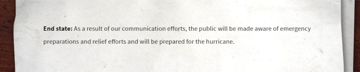 End state: As a result of our communication efforts, the public will be made aware of emergency preparations and relief efforts and will be prepared for the hurricane.