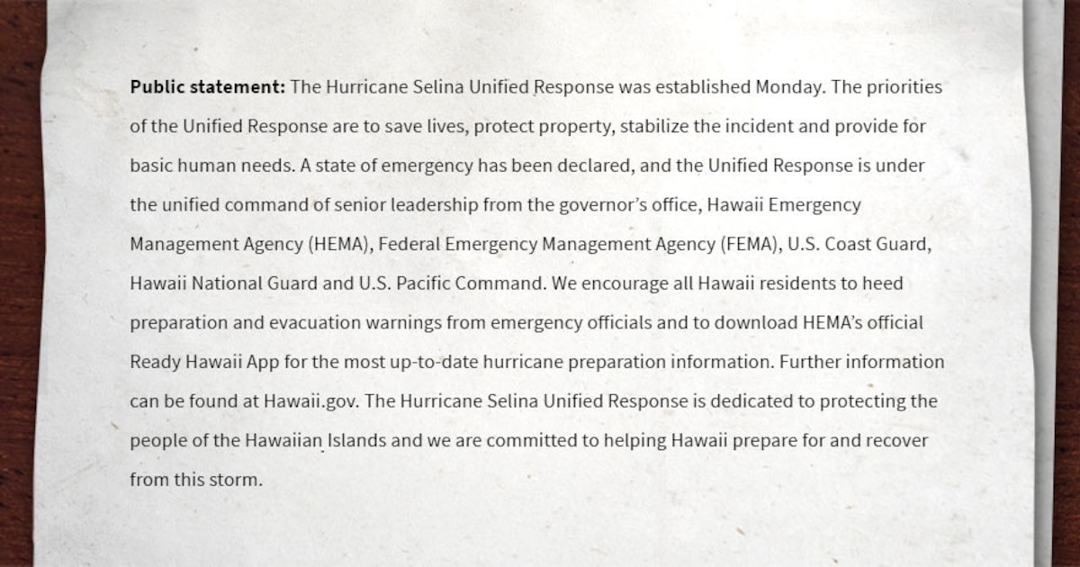 Public statement: The Hurricane Selina Unified Response was established Monday. The priorities of the Unified Response are to save lives, protect property, stabilize the incident and provide for basic human needs. A state of emergency has been declared, and the Unified Response is under the unified command of senior leadership from the governor's office, Hawaii Emergency Management Agency (HEMA), Federal Emergency Management Agency (FEMA), U.S. Coast Guard, Hawaii National Guard and U.S. Pacific Command. We encourage all Hawaii residents to heed preparation and evacuation warnings from emergency officials and to download HEMA's official Ready Hawaii App for the most up-to-date hurricane preparation information. Further information can be found at Hawaii.gov. The Hurricane Selina Unified Response is dedicated to protecting the people of the Hawaiian Islands and we are committed to helping Hawaii prepare for and recover from this storm.