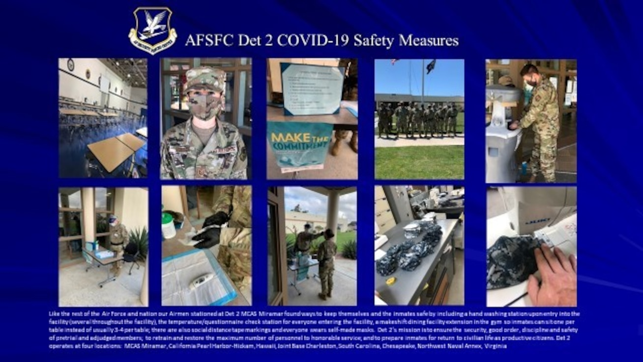 Like the rest of the Air Force and nation our Airmen stationed at Det 2 MCAS Miramar found ways to keep themselves and the inmates safe by including a hand washing station upon entry into the facility (several throughout the facility), the temperature/questionnaire check station for everyone entering the facility, a makeshift dining facility extension in the gym so inmates can sit one per table instead of usually 3-4 per table; there are also social distance tape markings and everyone wears self-made masks.  Det 2's mission is to ensure the security, good order, discipline and safety of pretrial and adjudged members; to retrain and restore the maximum number of personnel to honorable service; and to prepare inmates for return to civilian life as productive citizens. Det 2 operates at four locations:  MCAS Miramar, California Pearl Harbor-Hickam, Hawaii, Joint Base Charleston, South Carolina, Chesapeake, Northwest Naval Annex, Virginia