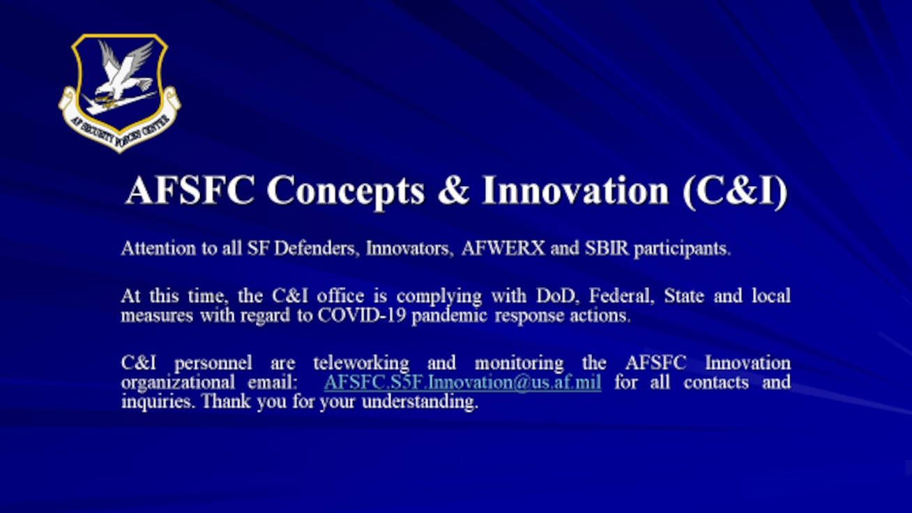 Attention to all SF Defenders, Innovators, AFWERX and SBIR participants.  At this time, the C&I office is complying with DoD, Federal, State and local measures with regard to COVID-19 pandemic response actions.    C&I personnel are teleworking and monitoring the AFSFC Innovation organizational email:  AFSFC.S5F.Innovation@us.af.mil for all contacts and inquiries. Thank you for your understanding.
