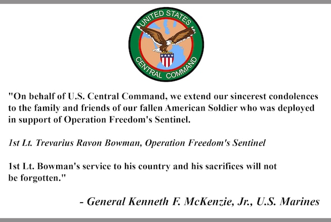 """""""On behalf of U.S. Central Command, we extend our sincerest condolences to the family and friends of our fallen American Soldier who was deployed in support of Operation Freedom's Sentinel.   1st Lt. Trevarius Ravon Bowman, Operation Freedom's Sentinel  1st Lt. Bowman's service to his country and his sacrifices will not  be forgotten.""""  - General Kenneth F. McKenzie, Jr., U.S. Marines"""
