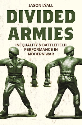 Divided Armies: Inequality and Battlefield Performance in Modern War. By Jason Lyall. Princeton University Press, 2020. 528 pp. $35.00 ISBN: 978-0691192444