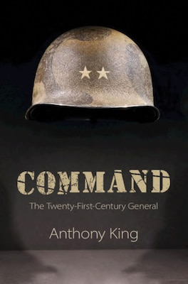 Command: The Twenty-First-Century General, By Anthony King