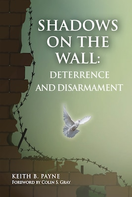 Shadows on the Wall: Deterrence and Disarmament, By Keith B. Payne, National Institute Press, 2020. 204 pp. $12.00, ISBN: 978-0985555320