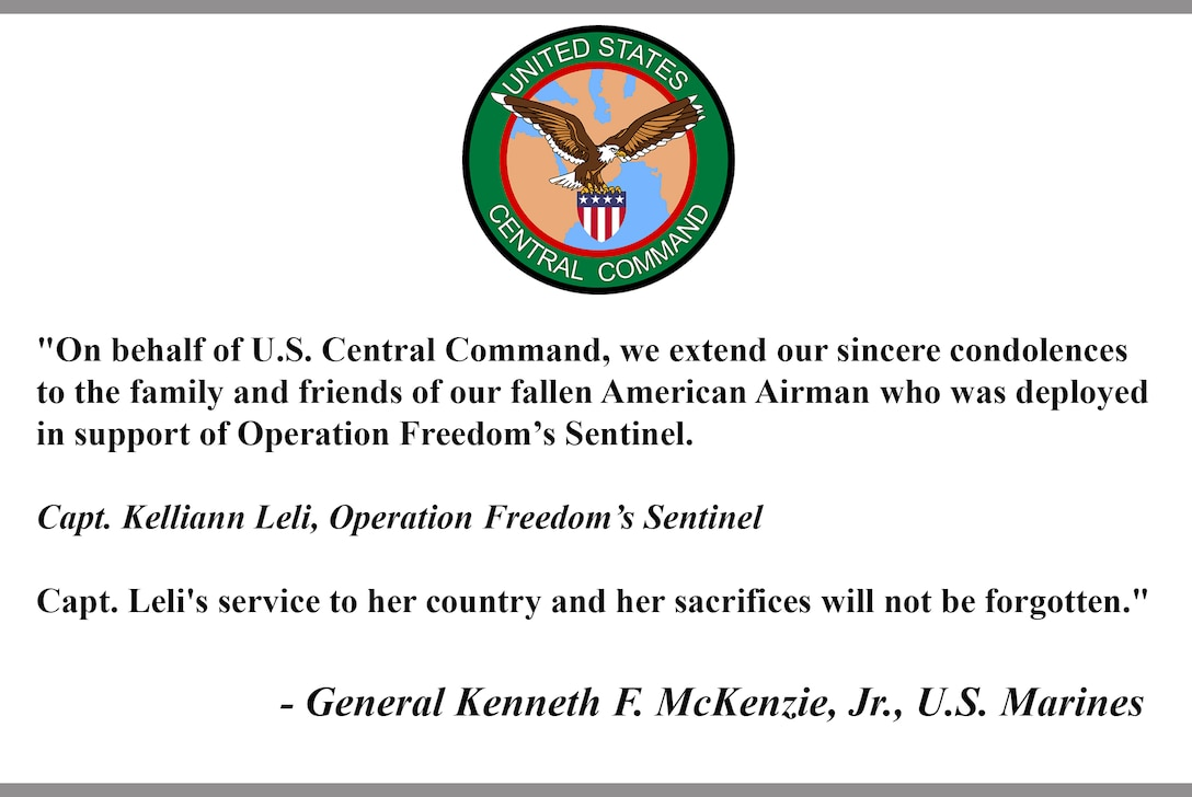 """""""On behalf of U.S. Central Command, we extend our sincere condolences to the family and friends of our fallen American Airman who was deployed in support of Operation Freedom's Sentinel.   Capt. Kelliann Leli, Operation Freedom's Sentinel  Capt. Leli's service to her country and her sacrifices will not be forgotten.""""  - General Kenneth F. McKenzie, Jr., U.S. Marines"""