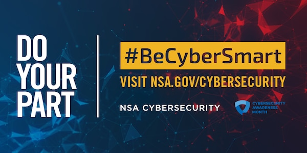 Blue and red graphic with Do Your Part #BeCyberSmart Visit NSA.gov/Cybersecurity written in white and yellow text