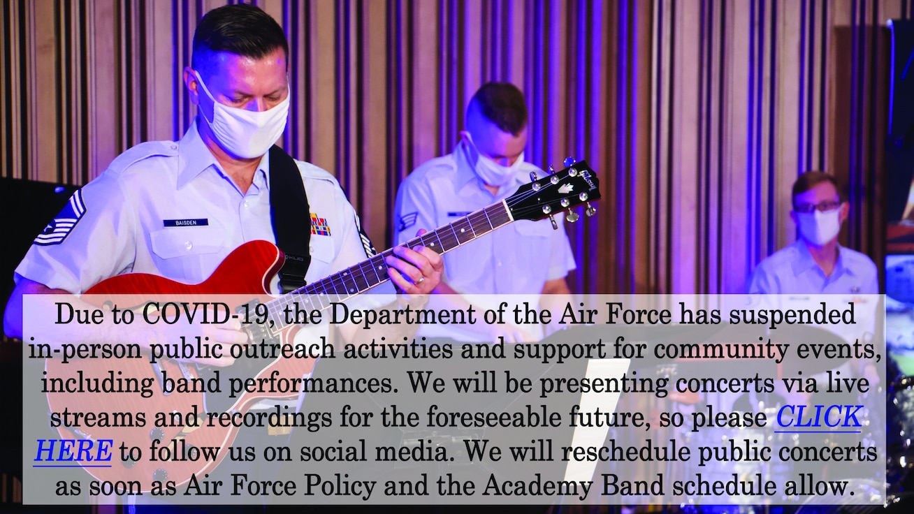 A graphic featuring an electric guitarist, keyboardist, and drum set player performing under purple light in their blue dress uniforms, wearing white masks. Overlaid is text that reads: Due to COVID-19, the Department of the Air Force has suspended in-person public outreach activities and support for community events, including band performances. We will be presenting concerts via live streams and recordings  for the foreseeable future, so please CLICK HERE to follow us on social media. We will reschedule public concerts as soon as Air Force Policy and the Academy Band schedule allow.