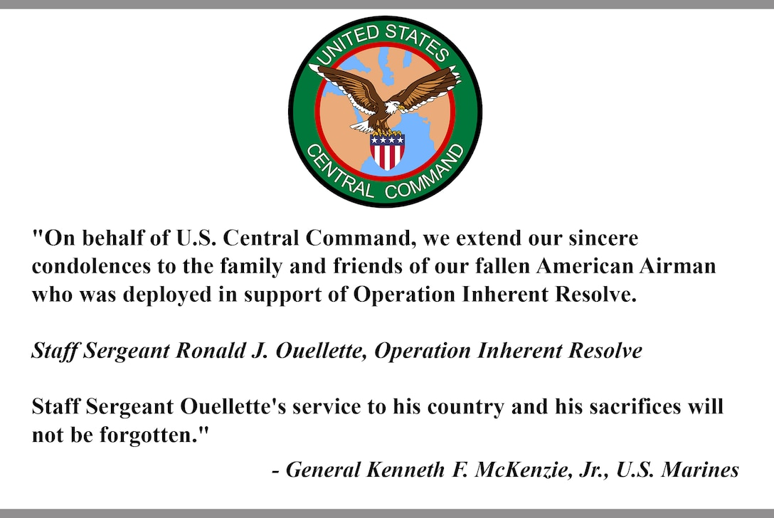 """""""On behalf of U.S. Central Command, we extend our sincere  condolences to the family and friends of our fallen American Airman who was deployed in support of Operation Inherent Resolve.    Staff Sergeant Ronald J. Ouellette, Operation Inherent Resolve   Staff Sergeant Ouellette's service to his country and his sacrifices will  not be forgotten.""""   - General Kenneth F. McKenzie, Jr., U.S. Marines"""