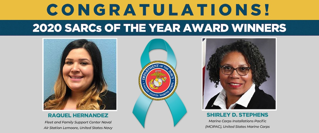 The Department of the Navy Sexual Assault Prevention and Response Office congratulates the United States Navy and United States Marine Corps 2020 Exceptional Sexual Assault Response Coordinators of the Year: Mrs. Raquel Hernandez with the Fleet and Family Support Center Naval Air Station Lemoore as well as Ms. Shirley D. Stephens, Marine Corps Installations Pacific.