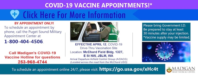 All Dose 1 appointments will be taking place on McChord Field at the Drive Thru location starting April 12, 2021. The address for this is: E St NW, JBLM, WA.  Starting May14, Madigan will vaccinate all enrolled patients and other Tricare eligible beneficiaries 12 years of age or older on Joint Base Lewis-McChord at the McChord Field Drive Thru Site. If you previously had a 2nd dose vaccination appointment scheduled at American Lake Conference Center prior to this announcement, you will still receive your second dose at American Lake and there is no need to reschedule.