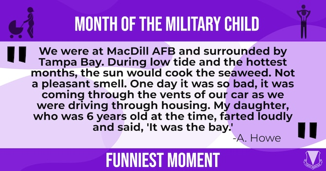 """This graphic features a humorous moment parents have shared with their military dependents. We were at MacDill AFB and surrounded by Tampa Bay. During low tide and the hottest months, the sun would cook the seaweed. Not a pleasant smell. One day it was so bad, it was coming through the vents of our car as we were driving through housing. My daughter, who was 6 years old at the time, farted loudly and said, """"It was the bay."""""""