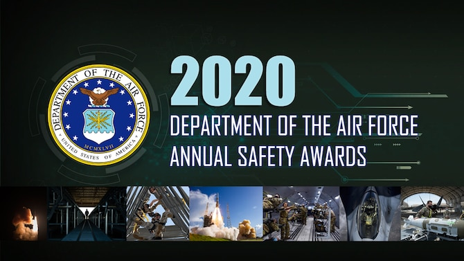 The Air Force Safety Center announced the winners of the 2020 Department of the Air Force Annual Safety Awards, April 9, 2021. The FY20 DAF Safety Awards Program recognizes outstanding feats in safety, accomplishments, and sustained performance by organizations, teams, and individuals within the Air and Space Forces.