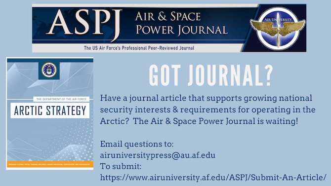 In support of the Department of Defense and Department of the Air Force's Arctic Strategy, Air University Press is soliciting journal articles to support the growing national security interests and requirements for operating in the Arctic region. Products could be historical cases with applied lessons for the future, lessons-learned from ongoing initiatives, or suggestions for future constructs.