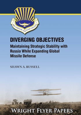 Diverging Objectives: Maintaining Strategic Stability with Russia While Expanding Global Missile Defense by Shawn A. Russell