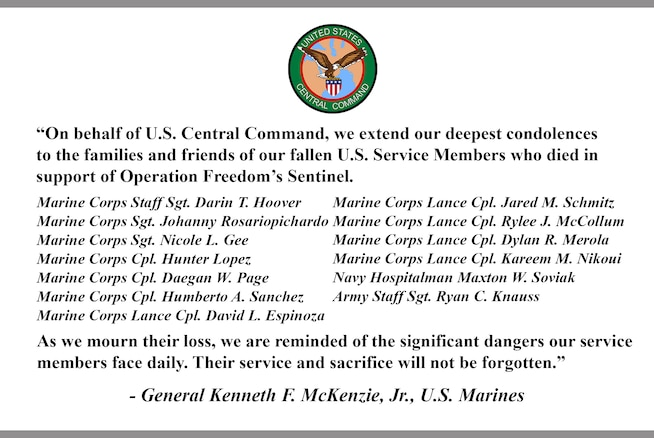 """""""On behalf of U.S. Central Command, we extend our deepest condolences to the families and friends of our fallen U.S. Service Members who died in support of Operation Freedom's Sentinel.  Marine Corps Staff Sgt. Darin T. Hoover Marine Corps Sgt. Johanny Rosariopichardo Marine Corps Sgt. Nicole L. Gee Marine Corps Cpl. Hunter Lopez Marine Corps Cpl. Daegan W. Page Marine Corps Cpl. Humberto A. Sanchez Marine Corps Lance Cpl. David L. Espinoza Marine Corps Lance Cpl. Jared M. Schmitz Marine Corps Lance Cpl. Rylee J. McCollum Marine Corps Lance Cpl. Dylan R. Merola Marine Corps Lance Cpl. Kareem M. Nikoui Navy Hospitalman Maxton W. Soviak Army Staff Sgt. Ryan C. Knauss As we mourn their loss, we are reminded of the significant dangers our service members face daily. Their service and sacrifice will not be forgotten."""" - General Kenneth F. McKenzie, Jr., U.S. Marines"""