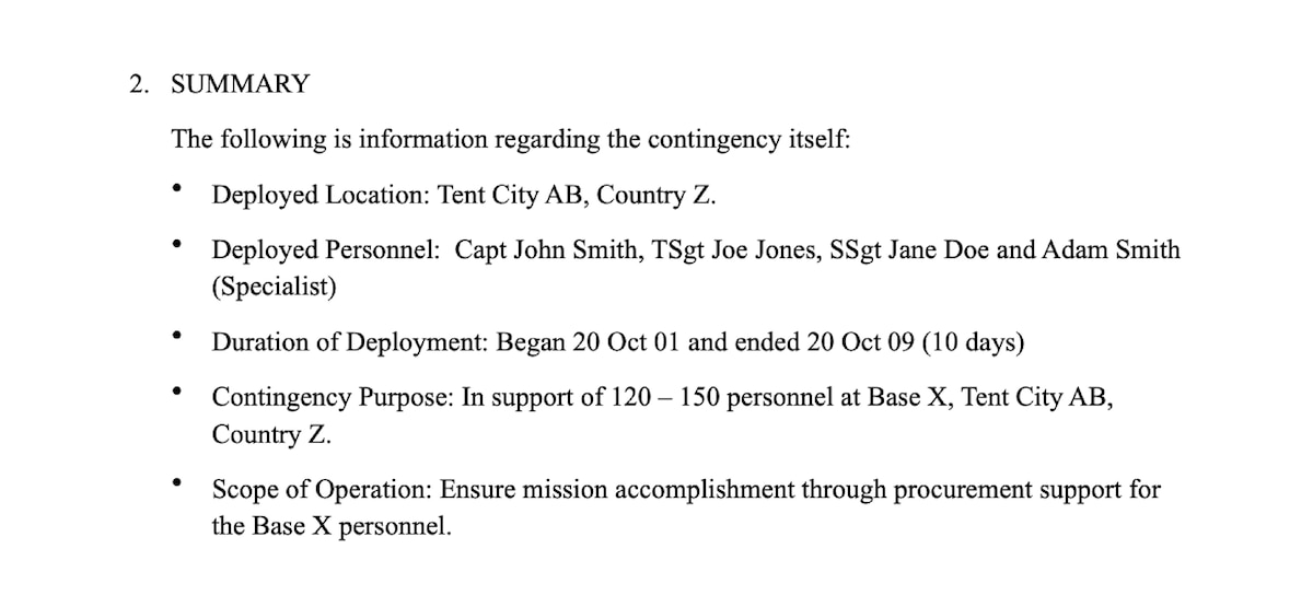 Summary section from sample AAR. 2. SUMMARY. The following is information regarding the contingency itself: Deployed Location: Camp Pendleton, CA, USA. Deployed Personnel: CWO John Smith, I MEF Communication Strategy and Operations (COMMSTRAT) section, Major Subordinate Command (MSC) COMMSTRAT sections. Duration of Deployment: Began 26 February and ended 08 March (10 days). Contingency Purpose: In support of MEFEX 18 at Camp Pendleton, CA, USA. Scope of Operation: The COMMSTRAT focus of effort for MEFEX 18 was integration into the targeting process, responsive media operations and refinement of information environment assessment process.