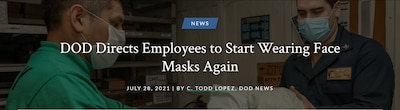 Following guidance issued by the Centers for Disease Control and Prevention, the Defense Department has directed employees working in areas at high risk for transmission to begin using face masks again as a measure to prevent the continued spread of the COVID-19 virus, especially the fast-moving, highly-transmittable Delta variant.