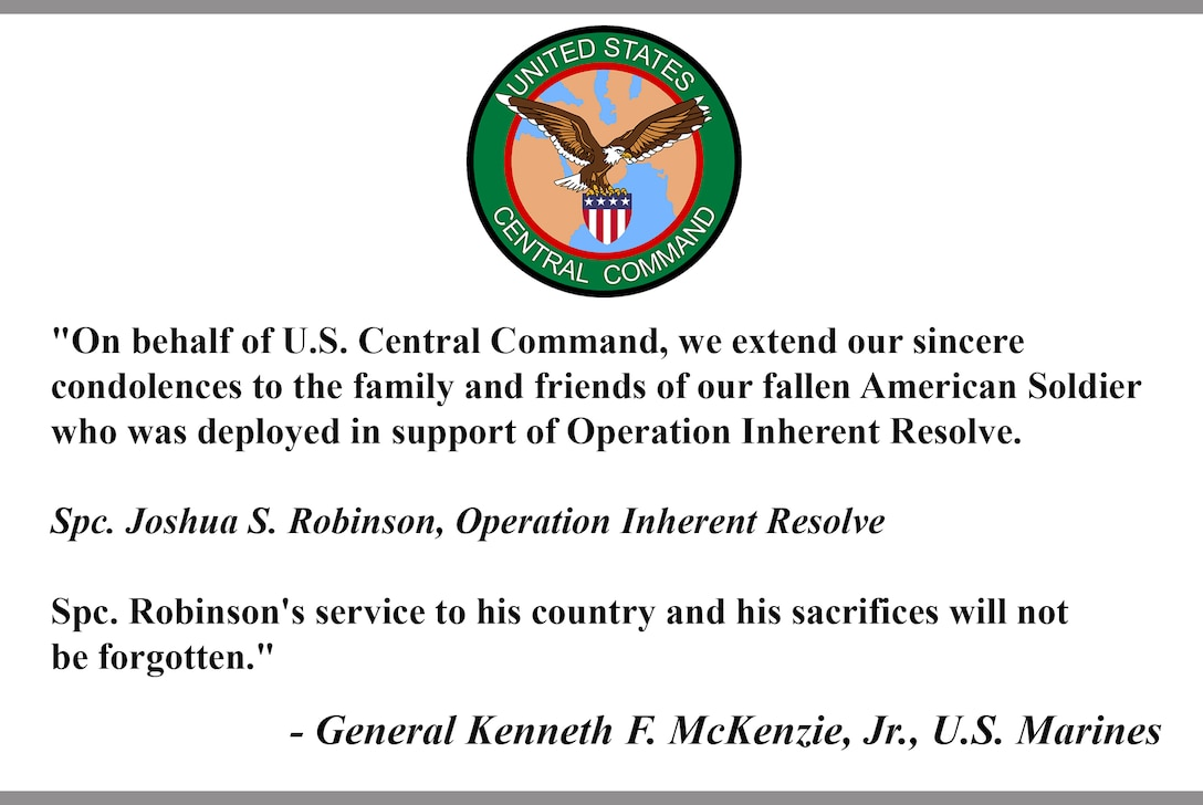 """""""On behalf of U.S. Central Command, we extend our sincere condolences to the family and friends of our fallen American Soldier who was deployed in support of Operation Inherent Resolve.  Spc. Joshua S. Robinson, Operation Inherent Resolve  Spc. Robinson's service to his country and his sacrifices will not be forgotten.""""  - General Kenneth F. McKenzie, Jr., U.S. Marines"""