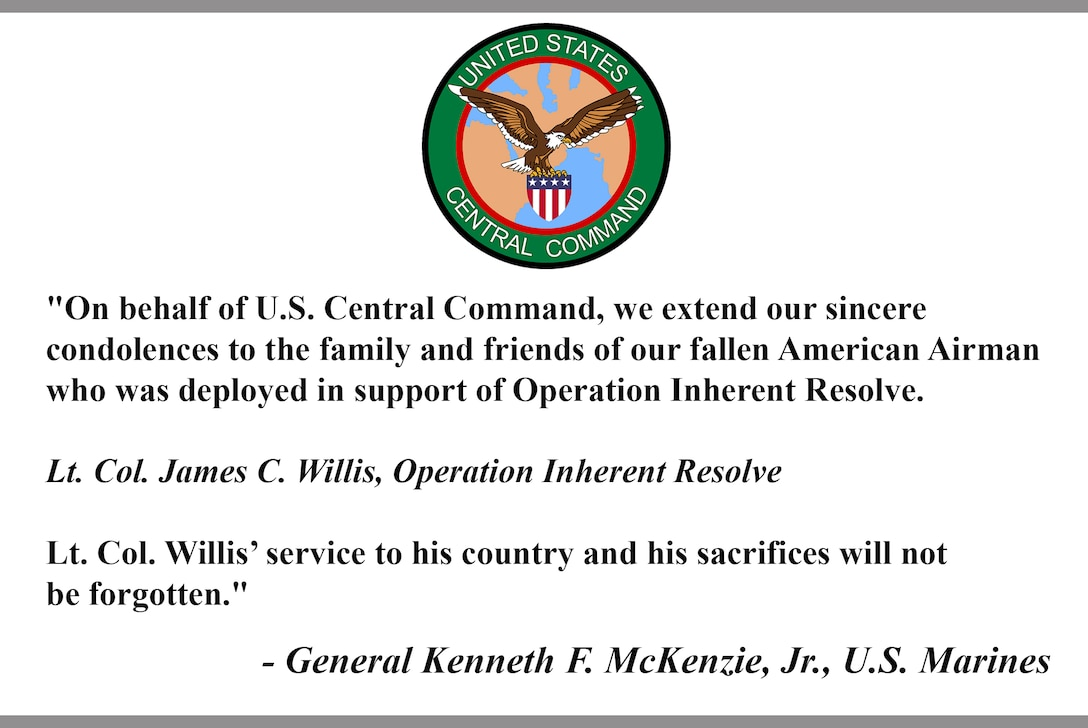 """""""On behalf of U.S. Central Command, we extend our sincere condolences to the family and friends of our fallen American Airman who was deployed in support of Operation Inherent Resolve.  Lt. Col. James C. Willis, Operation Inherent Resolve  Lt. Col. Willis' service to his country and his sacrifices will not be forgotten.""""  - General Kenneth F. McKenzie, Jr., U.S. Marines"""