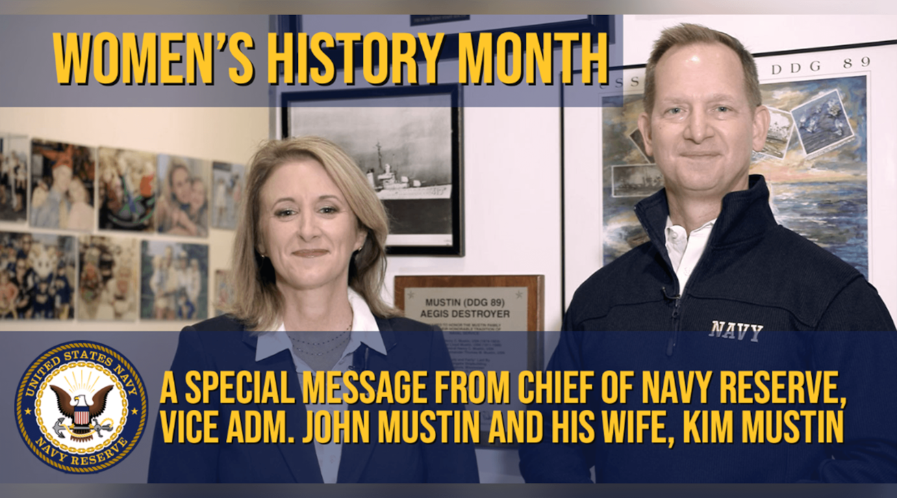 March is Women's History Month – commemorating and encouraging the study, observance, and celebration of the vital role of women in American history. Watch Chief of Navy Reserve, Vice Adm. John Mustin, and his wife Mrs. Kim Mustin, discuss the vital contributions of women in our great Navy and Navy Reserve.