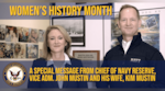 March is Women's History Month – commemorating and encouraging the study, observance, and celebration of the vital role of women in American history. Watch Chief of Navy Reserve, Vice Adm. John Mustin, and his wife Mrs. Kim Mustin, discuss the vital contributions of women in our great Navy and Navy Reserve. (U.S. Navy photo by Commander, Navy Reserve Force Public Affairs)