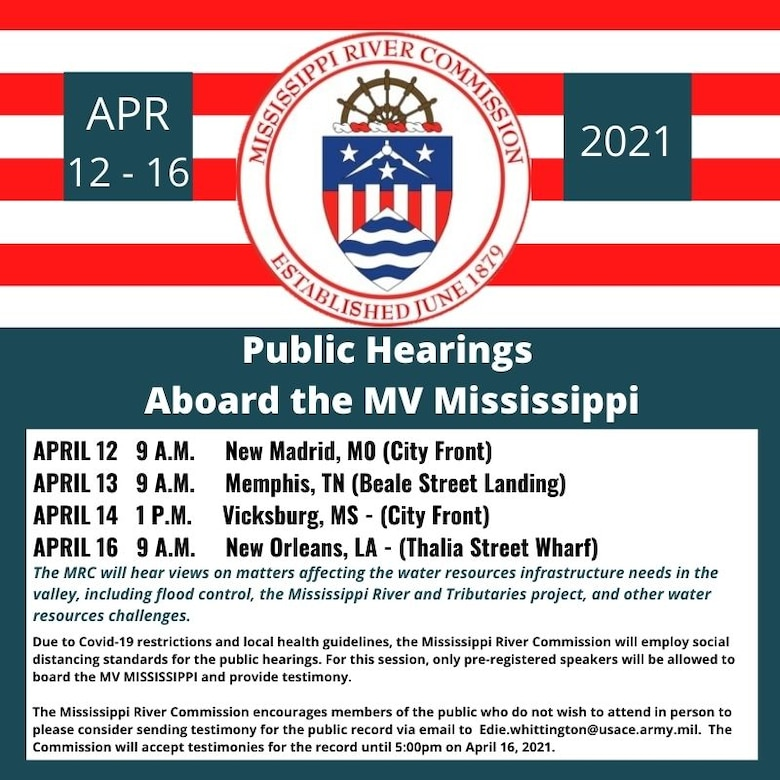 Four stops are scheduled for the Mississippi River Commission's 2021 Highwater Public Hearings:  New Madrid, MO – City Front, 9:00 -12:30p.m., 12 April 2021  Memphis, TN – Beale Street Landing, 9:00 - 12:30p.m., 13 April 2021  Vicksburg, MS – City Front, 1:00 – 4:00p.m., 14 April 2021  New Orleans, LA – Thalia Street Wharf, 9:00 – 12:30p.m., 16 April 2021