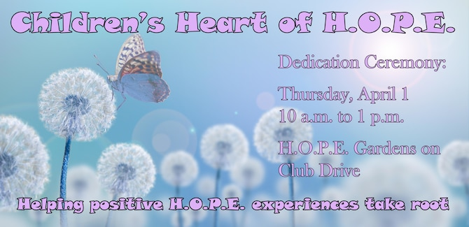Graphic shows dandelion with butterfly and give details for the Children's Heart of H.O.P.E. dedication ceremony, which will be held April 1 from 10 a.m. to 1 p.m. at the H.O.P.E. Gardens.