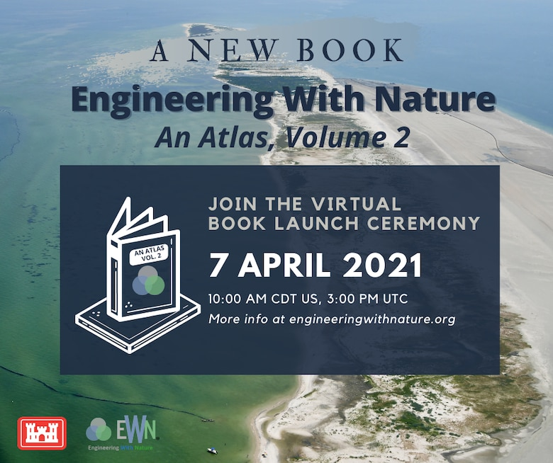 The U.S. Army Corps of Engineers (USACE) Engineering With Nature Program will hold a virtual Book Launch Event April 7, 2021, from 10-11 a.m. CDT, to celebrate the release of the Engineering With Nature Atlas, Volume 2.